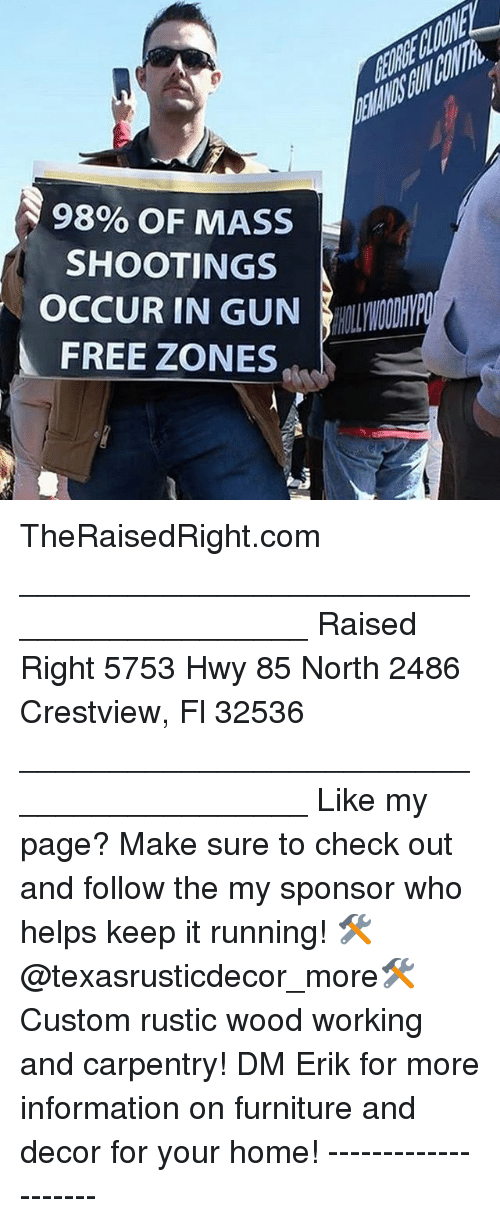 Memes, Free, and Furniture: 98% OF MASS  SHOOTINGS  OCCUR IN GUN HOI DMP  FREE ZONES TheRaisedRight.com _________________________________________ Raised Right 5753 Hwy 85 North 2486 Crestview, Fl 32536 _________________________________________ Like my page? Make sure to check out and follow the my sponsor who helps keep it running! 🛠@texasrusticdecor_more🛠 Custom rustic wood working and carpentry! DM Erik for more information on furniture and decor for your home! --------------------