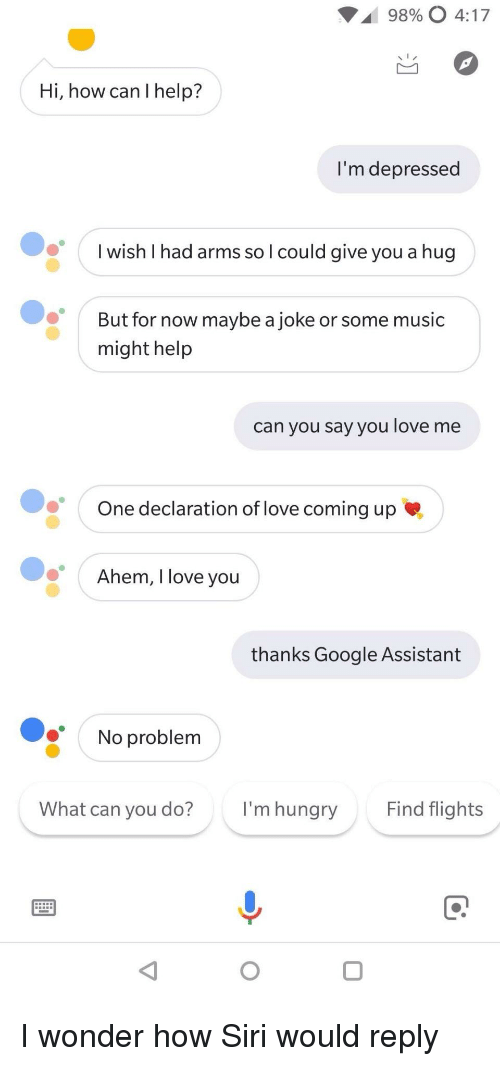 Google, Hungry, and Love: 98900 4:17  Hi, how can I help?  I'm depressed  I wish I had arms so l could give you a hug  But for now maybe a joke or some music  might help  can you say you love me  One declaration of love coming up  Ahem, I love vou  thanks Google Assistant  No problem  What can you do?  I'm hungry  Find flights I wonder how Siri would reply