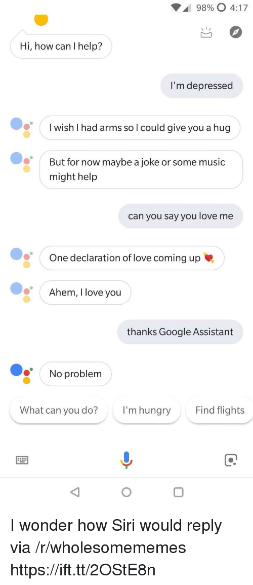 Google, Hungry, and Love: 98900 4:17  Hi, how can I help?  I'm depressed  I wish I had arms so l could give you a hug  But for now maybe a joke or some music  might help  can you say you love me  One declaration of love coming up  Ahem, I love vou  thanks Google Assistant  No problem  What can you do?  I'm hungry  Find flights I wonder how Siri would reply via /r/wholesomememes https://ift.tt/2OStE8n