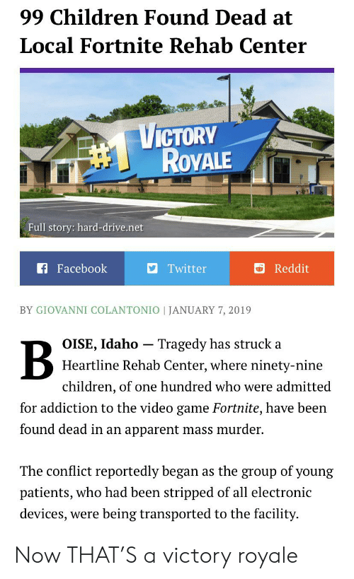 Children, Facebook, and Reddit: 99 Children Found Dead at  Local Fortnite Rehab Center  VICTORY  ROVALE  Full story: hard-drive.net  f Facebook  Twitter  Reddit  BY GIOVANNI COLANTONIO JANUARY 7, 2019  Tragedy has struck a  OISE, Idaho  Heartline Rehab Center, where ninety-nine  children, of one hundred who were admitted  for addiction to the video game Fortnite, have been  found dead in an apparent mass murder  The conflict reportedly began  as the group of young  patients, who had been stripped of all electronic  devices, were being transported to the facility Now THAT'S a victory royale