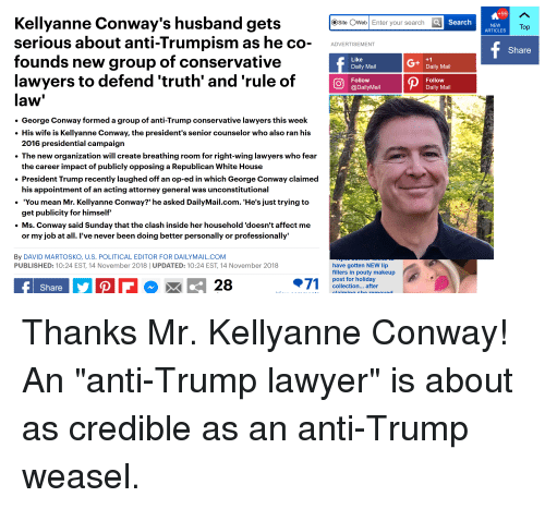 Conway, Lawyer, and Makeup: +99  Kellyanne Conway's husband gets  serious about anti-Trumpism as he co- AVERTIEMENT  founds new group of conservative  Osite OWeb Enter your search C  O Search  NEW  ARTICLES  To  Share  Like  Daily Mail  G+  Daily Mail  lawyers to defend 'truth' and 'rule of  law  . George Conway formed a group of anti-Trump conservative lawyers this week  . His wife is Kellyanne Conway, the president's senior counselor who also ran his  Follow  @DailyMail  Follow  Daily Mail  2016 presidential campaign  The new organization will create breathing room for right-wing lawyers who fear  the career impact of publicly opposing a Republican White House  . President Trump recently laughed off an op-ed in which George Conway claimed  his appointment of an acting attorney general was unconstitutional  'You mean Mr. Kellyanne Conway?' he asked DailyMail.com. 'He's just trying to  get publicity for himself  . Ms. Conway said Sunday that the clash inside her household 'doesn't affect me  or my job at all. l've never been doing better personally or professionally'  By DAVID MARTOSKO, U.S. POLITICAL EDITOR FOR DAILYMAIL.COM  PUBLISHED: 10:24 EST, 14 November 2018 UPDATED: 10:24 EST, 14 November 2018  have gotten NEW lip  fillers in pouty makeup  post for holiday  collection... after  Share