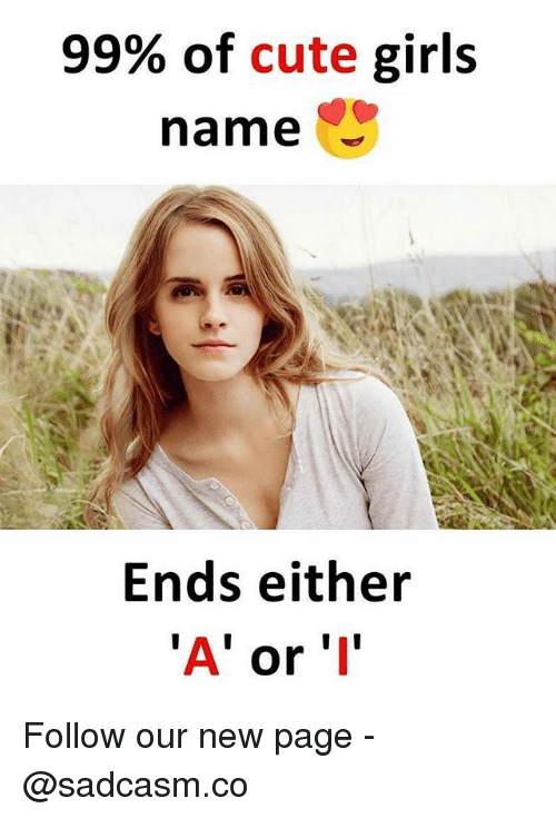 cute girls: 99% of cute girls  name  Ends either  'A' or 'I Follow our new page - @sadcasm.co