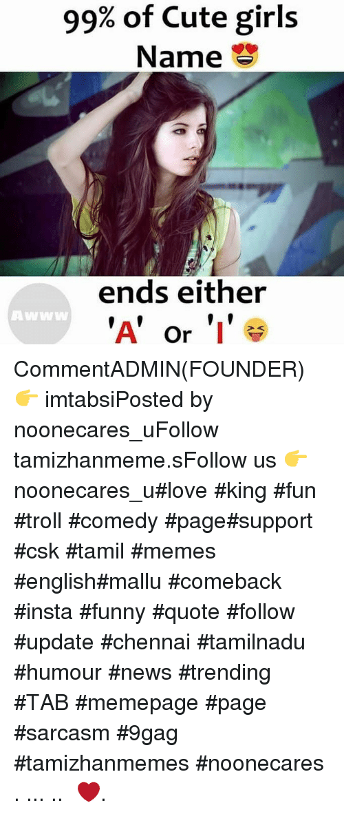 9gag, Cute, and Funny: 99% of Cute girls  Name  ends either  'A' or 'I  Awww CommentADMIN(FOUNDER) 👉 imtabsiPosted by noonecares_uFollow tamizhanmeme.sFollow us 👉 noonecares_u#love #king #fun #troll #comedy #page#support #csk #tamil #memes #english#mallu #comeback #insta #funny #quote #follow #update #chennai #tamilnadu #humour #news #trending #TAB #memepage #page #sarcasm #9gag #tamizhanmemes #noonecares ○. ... .. ‎❤️.