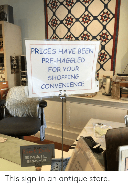 Shopping, Peta, and Email: 99  PRICES HAVE BEEN  PRE-HAGGLED  FOR YOUR  SHOPPING  CONVENIENCE  le  vent Tnvit  EMAIL  SIGN-UP  vtech  WeHunt t  Buy it  Peta  ANTI  FAI This sign in an antique store.