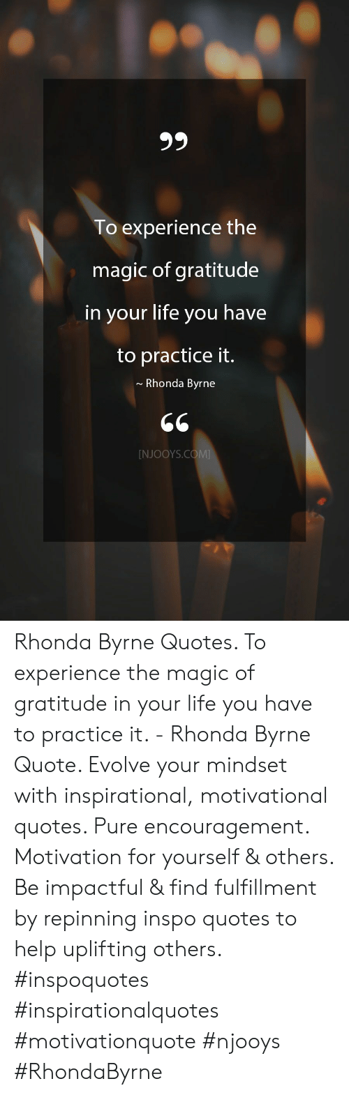 Life, Evolve, and Help: 99  To experience the  magic of gratitude  in your life you have  to practice it.  Rhonda Byrne  [NJOOYS.COM Rhonda Byrne Quotes. To experience the magic of gratitude in your life you have to practice it. - Rhonda Byrne Quote. Evolve your mindset with inspirational, motivational quotes. Pure encouragement. Motivation for yourself & others. Be impactful & find fulfillment by repinning inspo quotes to help uplifting others. #inspoquotes #inspirationalquotes #motivationquote #njooys #RhondaByrne