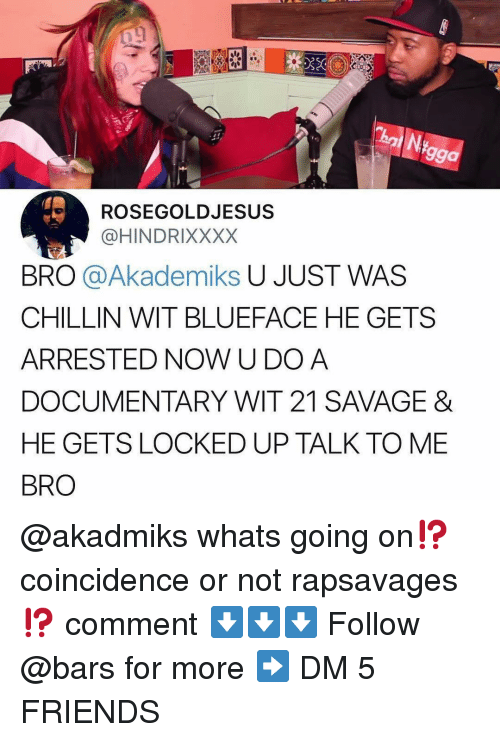 Friends, Memes, and Savage: 99a  ROSEGOLDJESUS  @HINDRIXXXX  BRO @Akademiks U JUST WAS  CHILLIN WIT BLUEFACE HE GETS  ARRESTED NOW U DOA  DOCUMENTARY WIT 21 SAVAGE &  HE GETS LOCKED UP TALK TO ME  BRO @akadmiks whats going on⁉️coincidence or not rapsavages ⁉️ comment ⬇️⬇️⬇️ Follow @bars for more ➡️ DM 5 FRIENDS