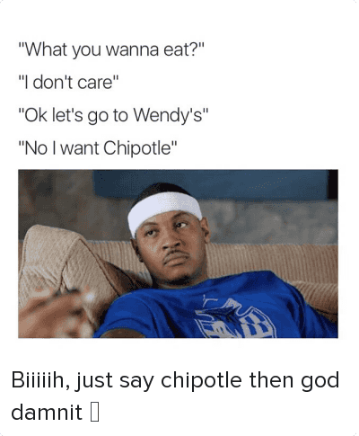 "Chipotle, Food, and Girls: @insta_comedy  ""What you wanna eat?""  ""I don't care""  ""Ok let's go to Wendy's""  ""No I want Chipotle"" Biiiiih, just say chipotle then god damnit 😑"
