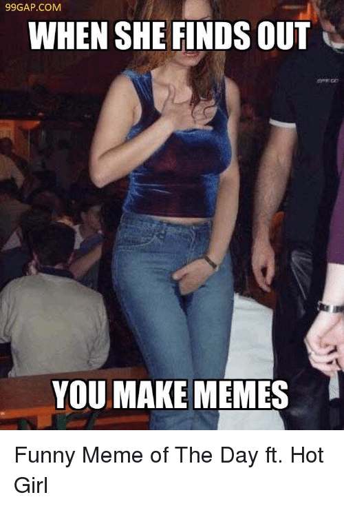 Funny, Meme, and Memes: 99GAP.COM  WHEN SHE FINDS OUT  YOU MAKE MEMES Funny Meme of The Day ft. Hot Girl