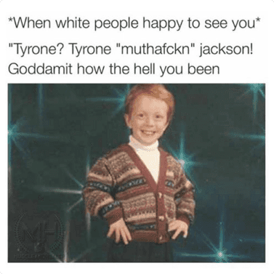 "Blackpeopletwitter, Lol, and White People: @fuckjerry  *When white people happy to see you*  ""Tyrone? Tyrone ""muthafckn"" jackson!  Goddamit how the hell you been   @shaelynallen Lol @hmcg16 Tyrone"