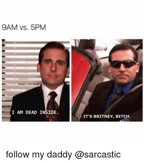 Bitch, Funny, and Memes: 9AM vs. 5PM  I AM DEAD INSIDE.  ITS BRITNEY, BITCH follow my daddy @sarcastic
