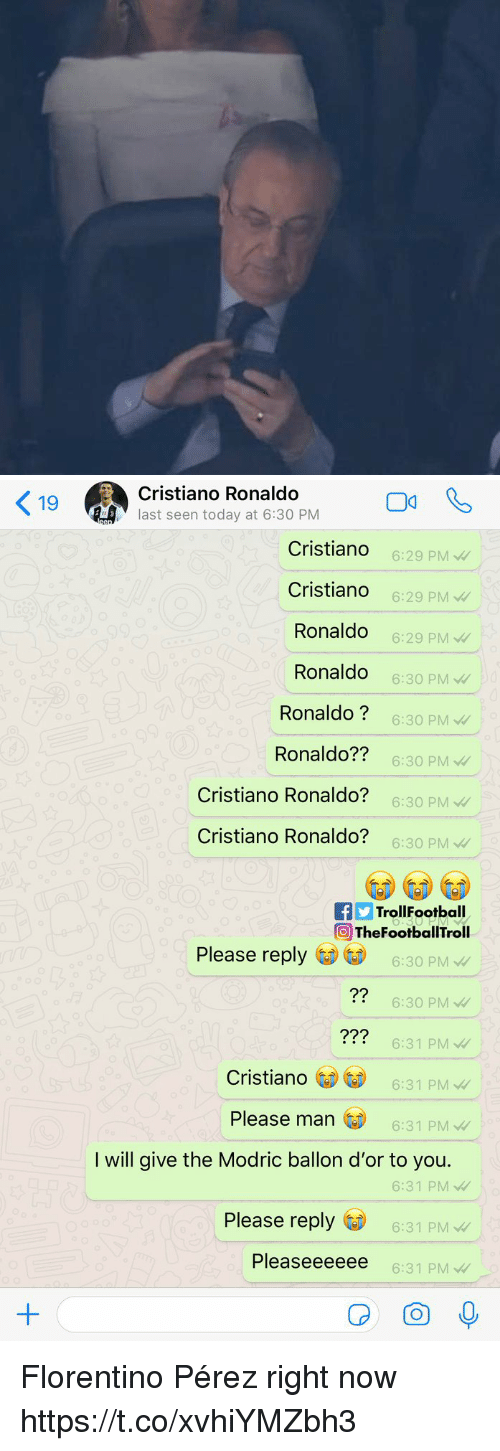 Cristiano Ronaldo: 9Cristiano Ronaldo  last seen today at 6:30 PM  Cristiando  Cristiando  Ronaldo  Ronaldo  Ronaldo?  Ronaldo??  Cristiano Ronaldo?  Cristiano Ronaldo?  6:29 PMW  6:29 PM  6:29 PM  6:30 PM  6:30 PM  6:30 PM  6:30 PM  6:30 PM  fTrollFootball  TheFootballTroll  Please reply  6:30 PM  6:30 PM  6:31 PM  6:31 PM  ?2  ??2  Cristiano  Please man  6:31 PM  I will give the Modric ballon d'or to you.  6:31 PM  Please reply  6:31 PM  Pleaseeeeee  6:31 PM Florentino Pérez right now https://t.co/xvhiYMZbh3