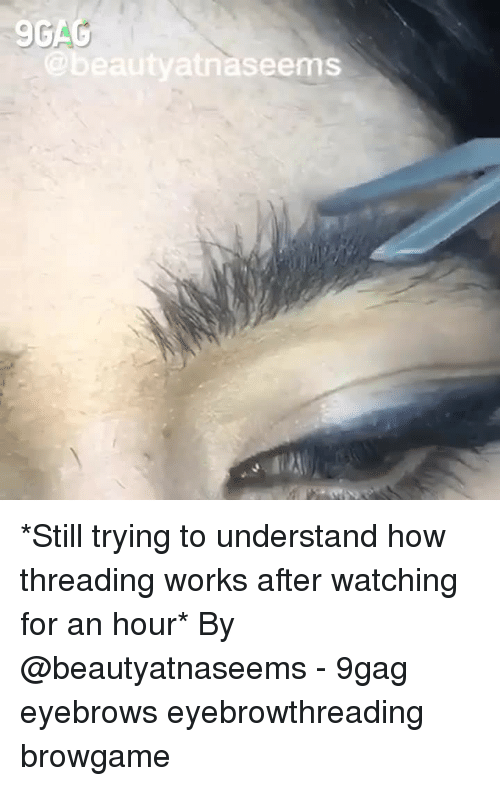 9gag, Memes, and 🤖: 9GA  aseems *Still trying to understand how threading works after watching for an hour*⠀ By @beautyatnaseems⠀ -⠀ 9gag eyebrows eyebrowthreading browgame