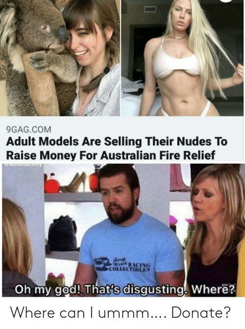 my god: 9GAG.COM  Adult Models Are Selling Their Nudes To  Raise Money For Australian Fire Relief  WIuruDny  Den  Welch RACING  COLLECTIBLES  Oh my god! That's disgusting. Where? Where can I ummm…. Donate?