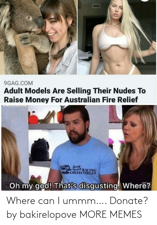 my god: 9GAG.COM  Adult Models Are Selling Their Nudes To  Raise Money For Australian Fire Relief  WIuruDny  Den  Welch RACING  COLLECTIBLES  Oh my god! That's disgusting. Where? Where can I ummm…. Donate? by bakirelopove MORE MEMES