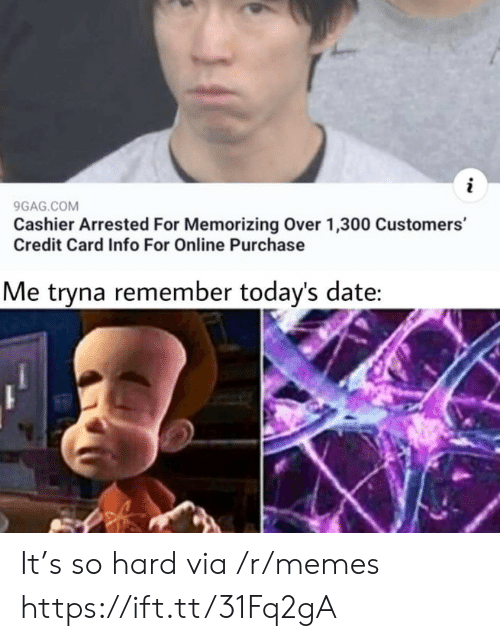 9gag, Memes, and Date: 9GAG.COM  Cashier Arrested For Memorizing Over 1,300 Customers'  Credit Card Info For Online Purchase  Me tryna remember today's date: It's so hard via /r/memes https://ift.tt/31Fq2gA
