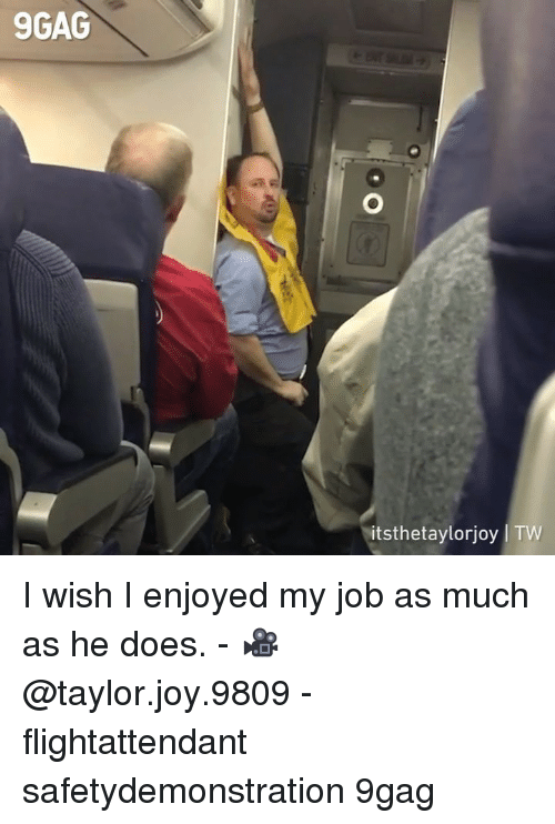 9gag, Memes, and 🤖: 9GAG  itsthetaylorjoy | TW I wish I enjoyed my job as much as he does. - 🎥 @taylor.joy.9809 - flightattendant safetydemonstration 9gag
