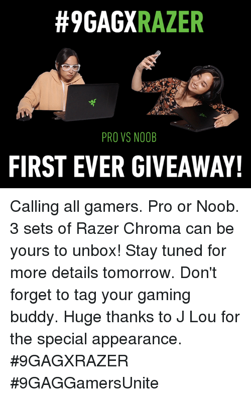 Dank, Tomorrow, and Pro:  #9GAGX  RAZER  PRO VS NOOB  FIRST EVER GIVEAWAY! Calling all gamers. Pro or Noob. 3 sets of Razer Chroma can be yours to unbox! Stay tuned for more details tomorrow. Don't forget to tag your gaming buddy. Huge thanks to J Lou for the special appearance.  #9GAGXRAZER #9GAGGamersUnite