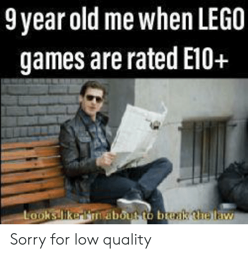 Lego, Sorry, and Break: 9year old me when LEGO  games are rated E10+  Looks likerBnabout to break the law Sorry for low quality