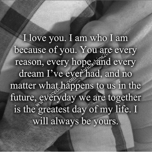 Future, Life, and Love: I love you. I am who I am  because of you. You are every  reason, every hope and every  dream I've ever had and no  matter what happens to us in the  future, everyday we are together  is the greatest day of my life. I  will always be yours.