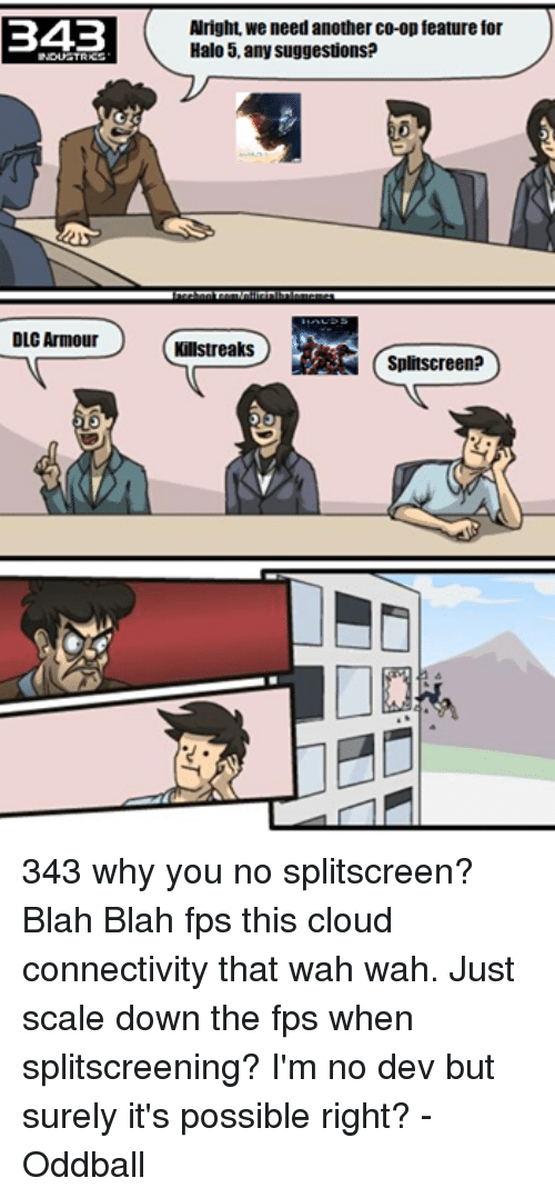 why you no: B4B  NDUGTRICS  DLC Armour  Alright, we need another co-op feature for  Halo 5, any suggestions?  Killstreaks  Splitscreen? 343 why you no splitscreen? Blah Blah fps this cloud connectivity that wah wah. Just scale down the fps when splitscreening? I'm no dev but surely it's possible right? -Oddball