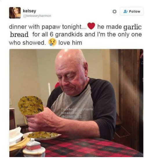 Dinner With Papaw Tonight: 3 kelsey  Follow  Kelsssey harmon  dinner with papaw tonight... he made garlic  bread for all 6 grandkids and I'm the only one  who showed  love him  !Garlic  ebo  read