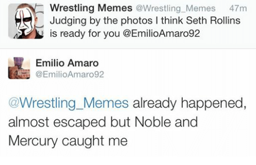 Meme, Memes, and Wrestling: Wrestling Memes @Wrestling Memes  47m  Judging by the photos l think Seth Rollins  is ready for you @EmilioAmaro92  Emilio Amaro  Wrestling Memes already happened  almost escaped but Noble and  Mercury caught me