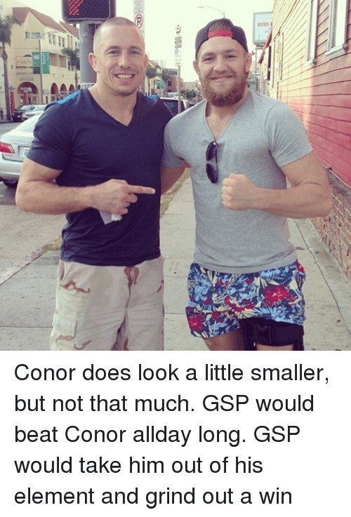 Doe, Beats, and Mma: BORN Conor does look a little smaller, but not that much. GSP would beat Conor allday long. GSP would take him out of his element and grind out a win