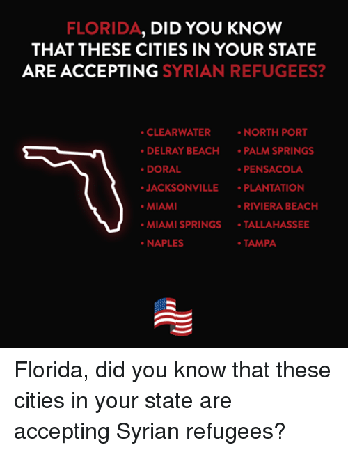 Beach, Citi, and Florida: FLORIDA, DID YOU KNOW  THAT THESE CITIES IN YOUR STATE  ARE ACCEPTING  SYRIAN REFUGEES?  CLEARWATER  NORTH PORT  DELRAY BEACH  PALM SPRINGS  DORAL  PENSACOLA  JACKSONVILLE  PLANTATION  MIAMI  RIVIERA BEACH  MIAMI SPRINGS  TALLAHASSEE  NAPLES  TAMPA Florida, did you know that these cities in your state are accepting Syrian refugees?