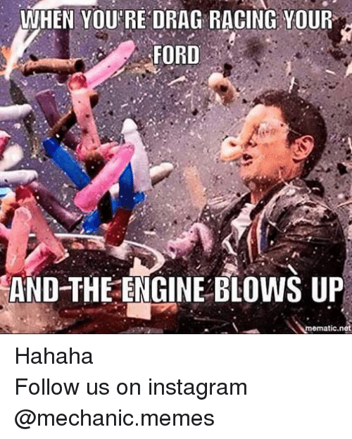 Instagram, Meme, and Memes: WHEN YOU'RE DRAG RACING YOUR  FORD  AND THE ENGINE BLOWS UP  mematic net Hahaha Follow us on instagram @mechanic.memes