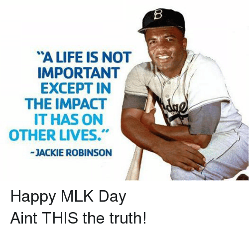 "Life, Mlb, and MLK Day: ""A LIFE IS NOT  IMPORTANT  EXCEPT IN  THE IMPACT  IT HAS ON  OTHER LIVES.""  JACKIE ROBINSON Happy MLK Day Aint THIS the truth!"