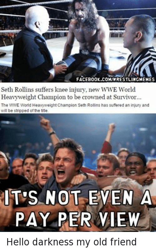 Facebook, Friends, and Hello: FACEBOOK.COMIWRESTLINGMEMES  Seth Rollins suffers knee injury, new WWE World  Heavyweight Champion to be crowned at Survivor  The  WWE World Heavyweight Champion Seth Rollins has suffered an injury and  will be stripped ofthe title  IT'S NOT EVEN A  PAY PER VIEW Hello darkness my old friend