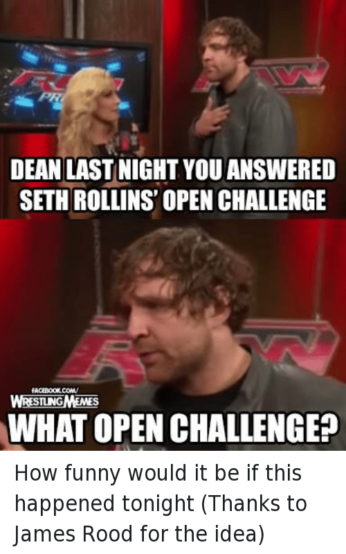 Funny, Wrestling, and World Wrestling Entertainment: DEAN LAST NIGHT YOU ANSWERED  SETH ROLLINS OPEN CHALLENGE  WHATOPEN CHALLENGE? How funny would it be if this happened tonight (Thanks to James Rood for the idea)