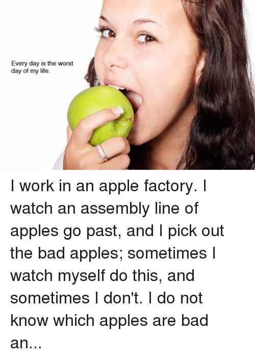 "Sometime I: Every day is the worst  day of my life I work in an apple factory. I watch an assembly line of apples go past, and I pick out the bad apples; sometimes I watch myself do this, and sometimes I don't. I do not know which apples are bad and which good, and told my manager the distinction was arbitrary and meaningless. He said No, do your job. So I did.... I think it is ironic -- that I do my job, and also the nature of my job [the picking out of bad apples]. One day my co-worker fell into a piece of heavy machinery and died. He was a bad apple. Apples are nearly spherical and therefore pointless, except the stem. I told another co-worker that apples are pointless, like my life and job. She was a ballerina who, while practicing en pointe, had broken her toes when her sister screamed ""piggy back"" and jumped on her. ""I once danced en pointe,"" she said. ""What's the point,"" I said. ""The toes."" I have a foot fetish because of her. If I killed everyone in the factory, I would kill her last, or maybe spare her. She will go rotten in ten years and be a bad apple like the rest of them and I will never wank to her feet again."