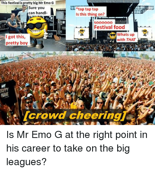 Pretty Boy: This festival is pretty big Mr Emo G  Sure you  tap tap tap  can handl-  Is this thing on?  soooooo  Festival food  Whats up  I got this  with THAT  pretty boy  crowd cheering Is Mr Emo G at the right point in his career to take on the big leagues?