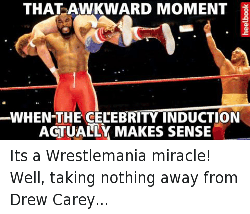 Wrestling, World Wrestling Entertainment, and Awkward: THAT AWKWARD MOMENT  WHEN-THE CELEBRITY INDUCTION  ACTUALLY MAKES SENSE  yoo91aay Its a Wrestlemania miracle!Well, taking nothing away from Drew Carey...