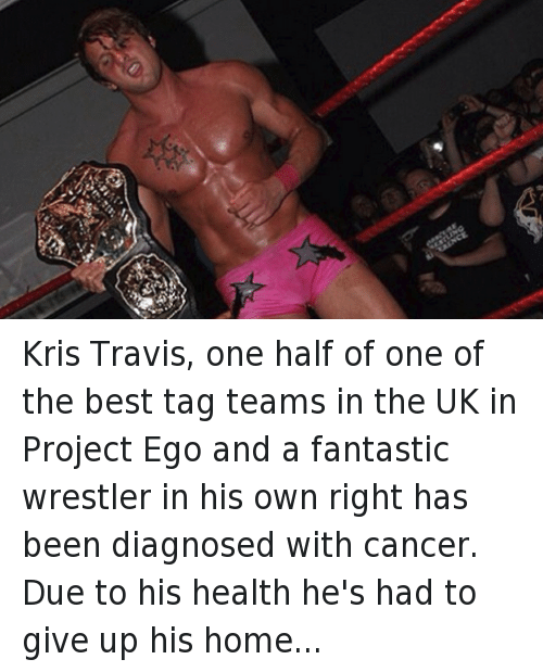 Books, Community, and Family: Kris Travis, one half of one of the best tag teams in the UK in Project Ego and a fantastic wrestler in his own right has been diagnosed with cancer.  Due to his health he's had to give up his home and move back in with his family for his ongoing chemotherapy and recovery.  The British Wrestling Community and people worldwide have rallied behind Trav, raising more than £2,500 (and counting) to help support him while he gets back into fighting shape.  If you'd like to contribute you can donate here: https://www.indiegogo.com/…/showing-some-love-to-kris-travis or here :https://www.indiegogo.com/…/trav-aid-the-kris-travis-cancer… Get well soon Trav, I'm booking you to beat cancer with 16 german suplexes in an absolute squash match. You'll be back on your feet before you know it.