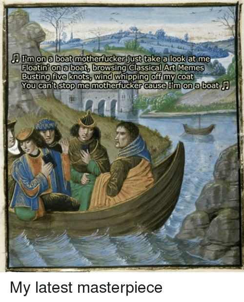 Meme, Memes, and Whip: TIm on a boat motherfucker just take a look at me  Floatin on a boat browsing Classical Art Memes  Busting five knots, wind whipping off my coat  You can't stop me motherfucker cause I'm on a boat P My latest masterpiece
