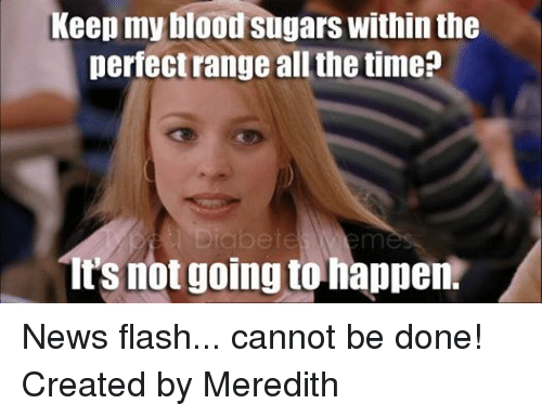 Bloods, News, and Sugar: Keep my blood sugars within the  perfect range all the time?  its not going to happen. News flash... cannot be done!  Created by Meredith