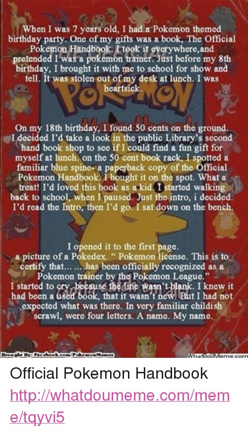 """50 Cent, Birthday, and Books: When I was 7 years old, I had a Pokemon themed  birthday party. One of my gifts was a book, The Official  Pokemon Handbook. took it everywhere, and  pretended I was a pokemon trainer. Just before my 8th  birthday, I brought it with me to school for show and  tell. It was stolen out of my desk at lunch. I was  heartsick  On my 18th birthday, I found 50 cents on the ground.  I decided I'd take a look in the public Library's second  hand book shop to see if I could find a fun gift for  myself at lunch. on the 50 cent book rack, I spotted a  familiar blue spine a paperback copy of the Official  Pokemon Handbook. bought it on the spot. What a  treat! I'd loved this book as a kid I started walking  back to school, when I paused. Just the intro, i decided.  I'd read the Intro, then I'd go. I sat down on the bench.  I opened it to the first page.  a picture of a Pokedex. Pokemon license. This is to  certify that... has been officially recognized as a  Pokemon trainer by the Pokemon League.""""  to Mine Rasn't blank. had been used book, that it wasn't new. I had not  expected what was there. In very familiar childish  scrawl, were four letters. A name. My name.  Brought By Fac  /Poke  Memes  ebook  morn Official Pokemon Handbook http://whatdoumeme.com/meme/tqyvi5"""