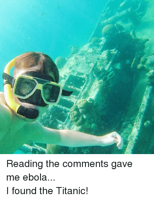 Read The Comments: Reading the comments gave me ebola...I found the Titanic!