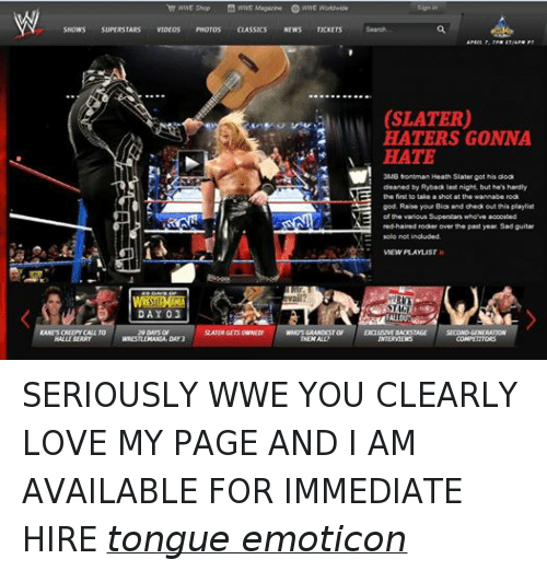 ryback: WWE Shop WWE Magazine G WWE Worldwide  SHOWS  SUPERSTARS  VIDEOS  PHOTOS  CLASSICS  NEWS  TICKETS  DAY 3  KANESCREEPY CALL TO  29 DAYS OF  SLATER GETSOWNEDY  WHOSGRANDESTOF  HALLE BERRY  DAY3  THEM ALL?  (SLATER)  HATERS GONNA  HATE  3MB frontman Heath Slater got his clock  cleaned by Ryback last night, but he's hardly  the first to take a shot at the wannabe rock  god. Raise your Bias and check out this playlist  of the various Superstars who've accosted  red-haired roder over the past year. Sad guitar  E solo not included.  VIEW PLAYLIST  STIGE  FALLOUT  EXCLUSIVE BMOSTAGE  SECOND GENERATION  INTERVIEWS SERIOUSLY WWE YOU CLEARLY LOVE MY PAGE AND I AM AVAILABLE FOR IMMEDIATE HIRE tongue emoticon