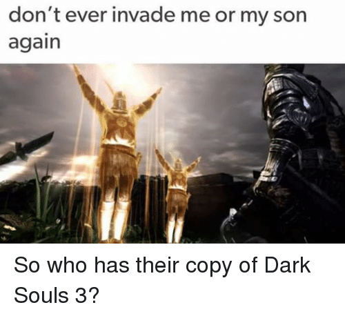Dank Memes, Dark Souls, and Me or My Son: don't ever invade me or my son  again So who has their copy of Dark Souls 3?