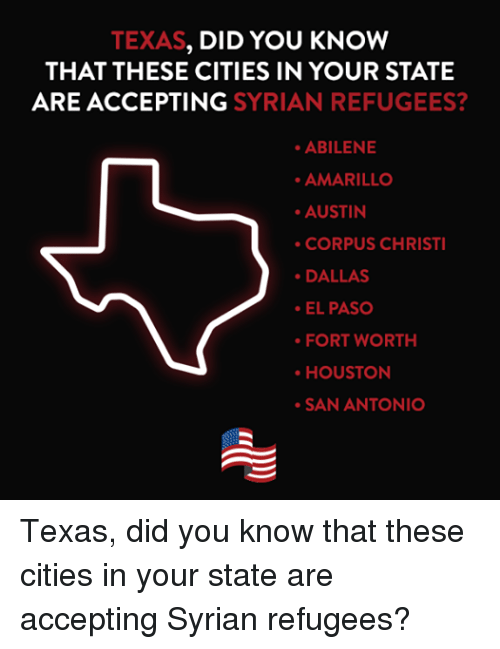 Citi, Dallas, and Houston: TEXAS  DID YOU KNOW  THAT THESE CITIES IN YOUR STATE  ARE ACCEPTING  SYRIAN REFUGEES?  ABILENE  AMARILLO  AUSTIN  CORPUS CHRISTI  DALLAS  EL PASO  FORT WORTH  HOUSTON  SAN ANTONIO Texas, did you know that these cities in your state are accepting Syrian refugees?