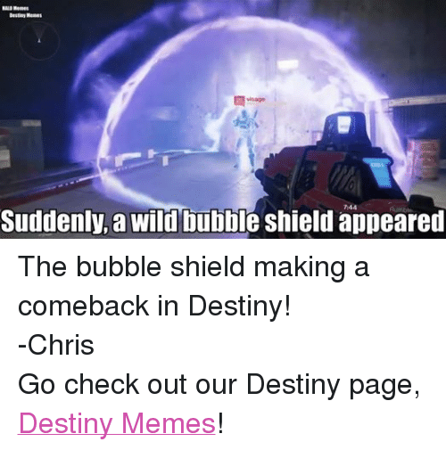 Destiny, Halo, and Meme: HALO Memes  Destiny Memes  Suddenly, a wild bubble shield appeared The bubble shield making a comeback in Destiny! -Chris  Go check out our Destiny page, Destiny Memes!