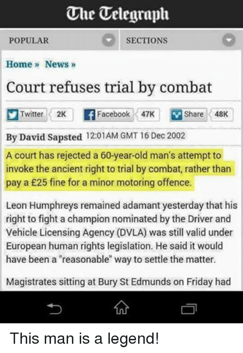 """Facebook, Friday, and News: Uhe Telegraph  SECTIONS  POPULAR  Home News  Court refuses trial by combat  Twitter 2K  Facebook 47K  V Share 48K  By David Sapsted 12:01AM GMT 16 Dec 2002  A court has rejected a 60-year-old man's attempt to  invoke the ancient right to trial by combat, rather than  pay a £25 fine for a minor motoring offence.  Leon Humphreys remained adamant yesterday that his  right to fight a champion nominated by the Driver and  Vehicle Licensing Agency (DVLA) was still valid under  European human rights legislation. He said it would  have been a """"reasonable"""" way to settle the matter.  Magistrates sitting at Bury St Edmunds on Friday had This man is a legend!"""