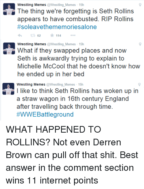 England, Internet, and Meme: Wrestling Memes  Wrestling Memes 15h  The thing we're forgetting is Seth Rollins  appears to have combusted. RIP Rollins  #soleavethe memoriesalone  62 114  Wrestling Memes  Wrestling Memes 15h  What if they swapped places and now  Seth is awkwardly trying to explain to  Michelle McCool that he doesn't know how  he ended up in her bed  Wrestling Memes  Wrestling Memes 15h  l like to think Seth Rollins has woken up in  a straw wagon in 16th century England  after travelling back through time.  WWE Battleground WHAT HAPPENED TO ROLLINS? Not even Derren Brown can pull off that shit. Best answer in the comment section wins 11 internet points