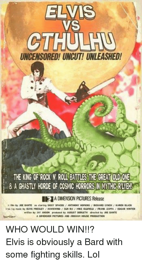 Lol, Music, and Winter: ELVIS  VS  CTHULHU  UNCENSORED! UNCUT! UNLEASHED!  THE KNG OF ROCK N ROLL BATLES THE GREATOLDONE  I 1A DIMENSION PCIURES Release  by DANTE ee staring SassY SPACEK ANTHRONY HOPKNS RICHARD LINCH KAREN BLACK  tsaktaa music by ELVIS PRESLEY  HAWKwaND SUN RA MICE OLDFIELD  FRANK ZAPPA  EDGAR WINTER  written by SAY ANSON produced by AUGUST DERLETH directod by ACE DANTE  DRMENSION PCTURES AND ARKMAM HOUSE PRODUCTION  harter WHO WOULD WIN!!?Elvis is obviously a Bard with some fighting skills. Lol