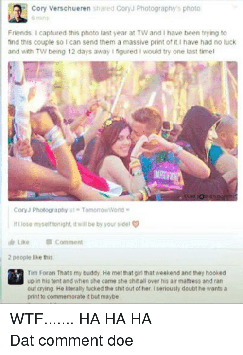 no luck: Cory Verschueren shared Cory Photography's photo  6 mins  Friends. captured this photo last year at TW and Ihave been trying to  find this couple so I can send them a massive print of it.I have had no luck  and with TW being 12 days away I figured I would try one last timel  Cory Photography at TomorrowWorld  Ilose myself tonight, it will be by your side!  Like Comment  2 people like this.  Tim Foran That's my buddy, He met that girl that weekend and they hooked  up in his tent and when she came she shit all over his airmattress and ran  out crying He literally fucked the shit out of her seriously doubt he wants a  print to commemorate it but maybe WTF....... HA HA HADat comment doe