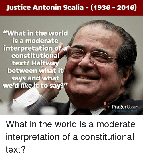 Antonin Scalia: Justice Antonin Scalia (1936 2016)  IWhat in the world  is a moderate  interpretation ofa  constitutional  text? Halfwa  between what it  says and what  we'd like R to sav  Prager U.com  Free Minds What in the world is a moderate interpretation of a constitutional text?