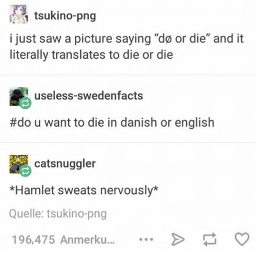 "Hamlet, Saw, and Pictures: 1 tsukino-png  i just saw a picture saying ""do or die"" and it  literally translates to die or die  useless-swedenfacts  #do u want to die in danish or english  catsnuggler  *Hamlet sweats nervously*  Quelle: tsukino-png  196,475 Anmerku"